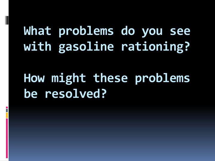 What problems do you see with gasoline rationing?