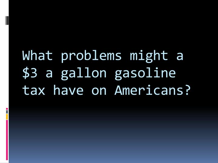 What problems might a $3 a gallon gasoline tax have on Americans?