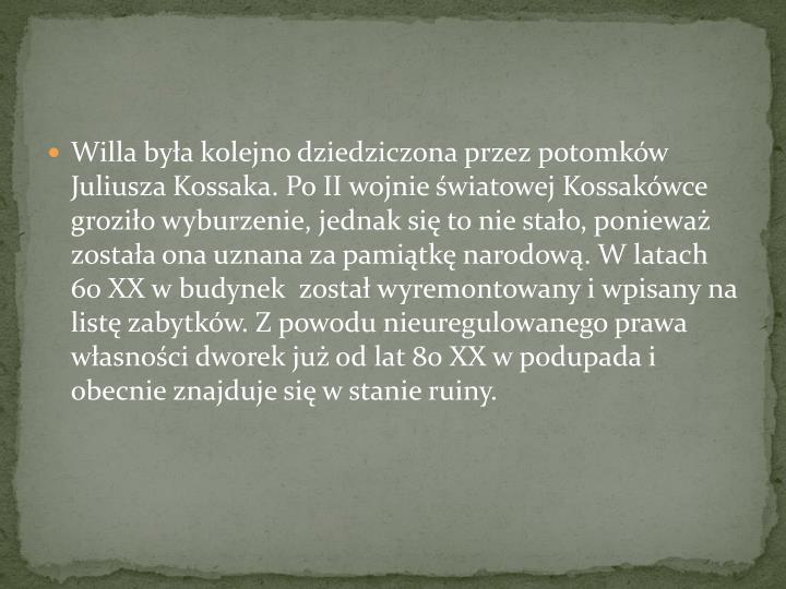 Willa była kolejno dziedziczona przez potomków Juliusza Kossaka. Po II wojnie światowej Kossakówce groziło wyburzenie, jednak się to nie stało, ponieważ została ona uznana za pamiątkę narodową. W latach 60 XX w budynek  został wyremontowany i wpisany na listę zabytków. Z powodu nieuregulowanego prawa własności dworek już od lat 80 XX w podupada i obecnie znajduje się w stanie ruiny.