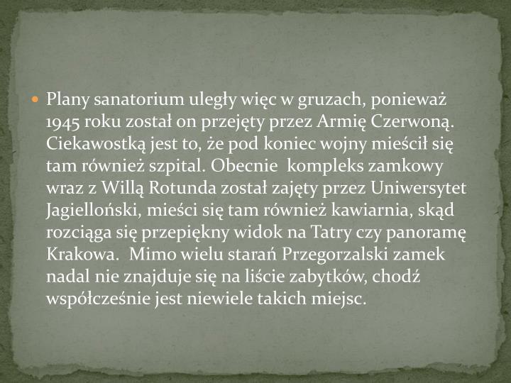 Plany sanatorium uległy więc w gruzach, ponieważ 1945 roku został on przejęty przez Armię Czerwoną. Ciekawostką jest to, że pod koniec wojny mieścił się tam również szpital. Obecnie  kompleks zamkowy wraz z Willą Rotunda został zajęty przez Uniwersytet Jagielloński, mieści się tam również kawiarnia, skąd rozciąga się przepiękny widok na Tatry czy panoramę Krakowa.  Mimo wielu starań