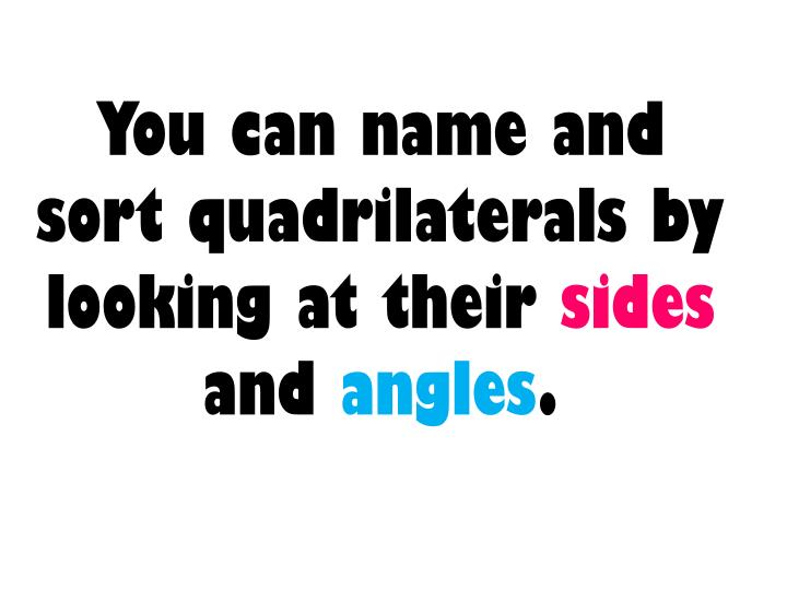 You can name and sort quadrilaterals by looking at their sides and angles