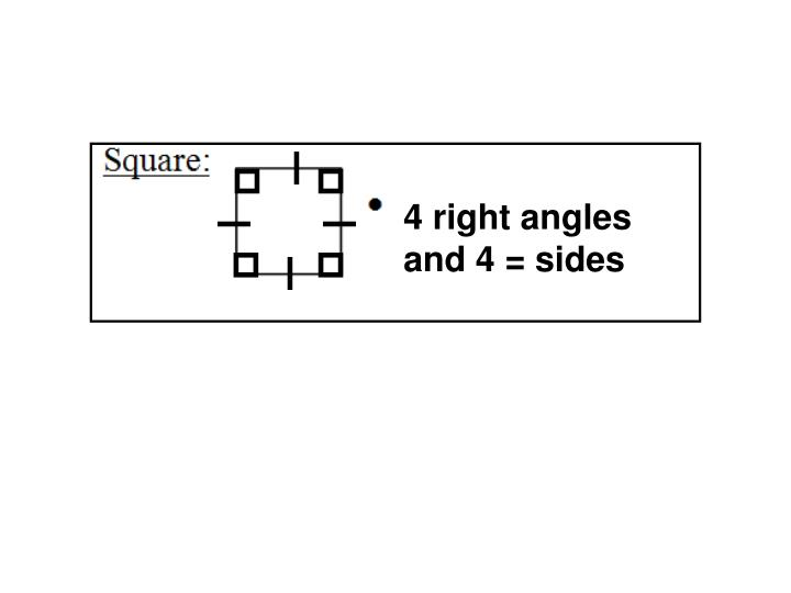 4 right angles and 4 = sides