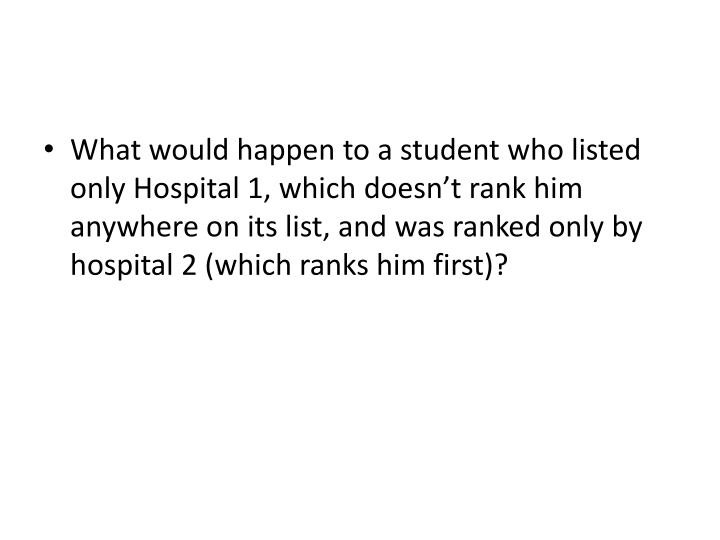 What would happen to a student who listed only Hospital 1, which doesn't rank him anywhere on its list, and was ranked only by hospital 2 (which ranks him first)?