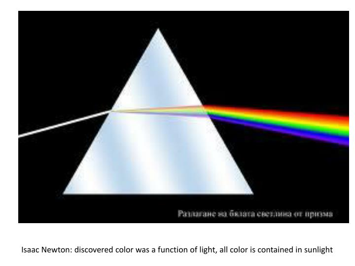 Isaac Newton: discovered color was a function of light, all color is contained in sunlight