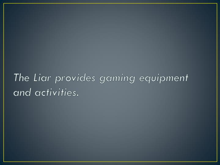 The liar provides gaming equipment and activities