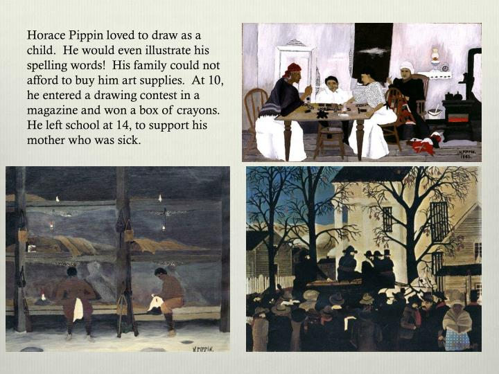 Horace Pippin loved to draw as a child.  He would even illustrate his spelling words!  His family could not afford to buy him art supplies.  At 10, he entered a drawing contest in a magazine and won a box of crayons.  He left school at 14, to support his mother who was sick.