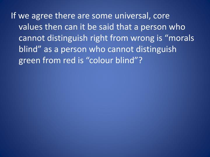 """If we agree there are some universal, core values then can it be said that a person who cannot distinguish right from wrong is """"morals blind"""" as a person who cannot distinguish green from red is """""""