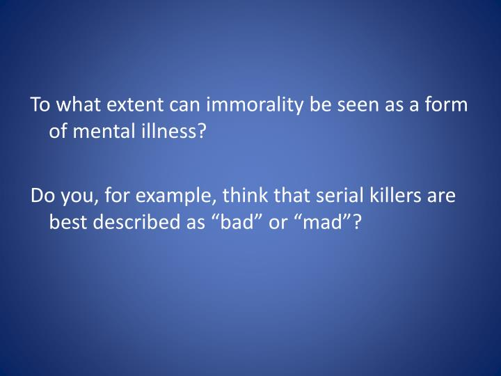 To what extent can immorality be seen as a form of mental illness?