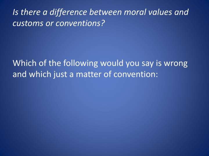 Is there a difference between moral values and customs or conventions?