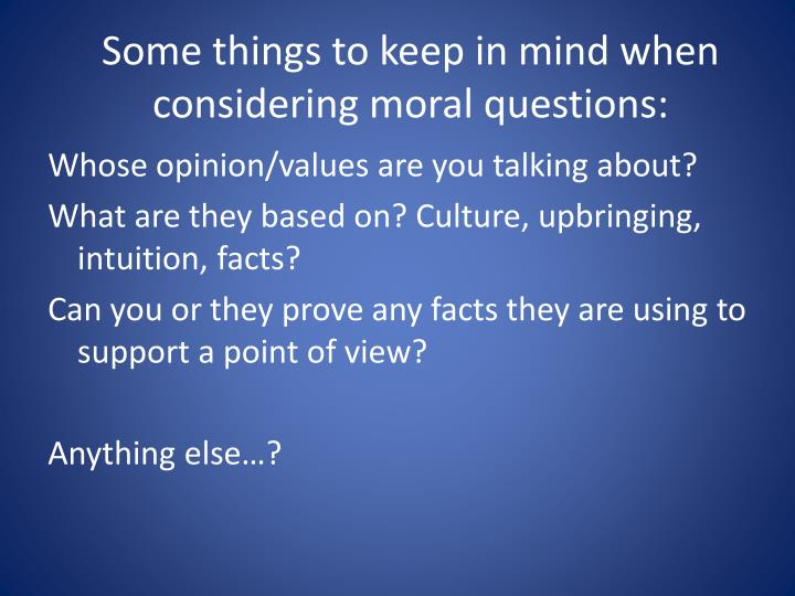 Some things to keep in mind when considering moral questions: