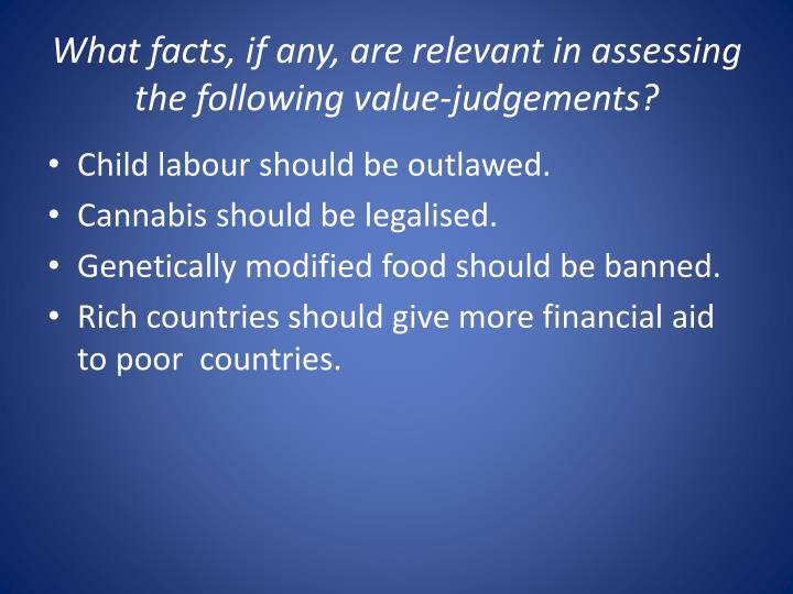 What facts if any are relevant in assessing the following value judgements