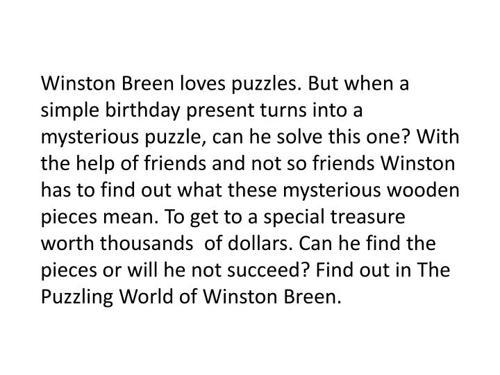 Winston Breen loves puzzles. But when a simple birthday present turns into a mysterious puzzle, can he solve this one? With the help of friends and not so friends Winston has to find out what these mysterious wooden pieces mean. To get to a special treasure worth thousands  of dollars. Can he find the pieces or will he not succeed? Find out in The Puzzling World of Winston Breen.