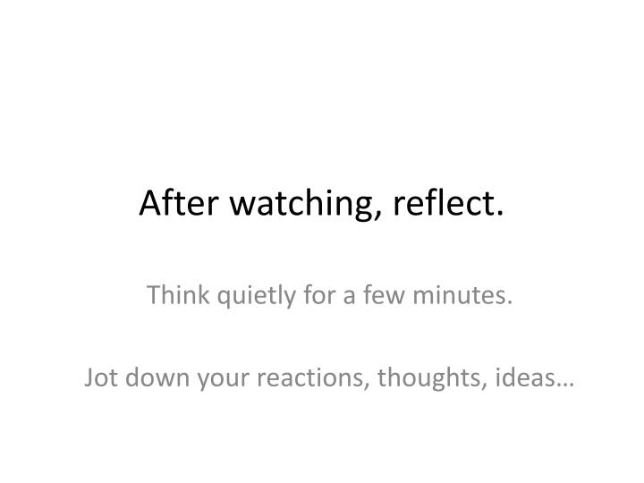 After watching, reflect.