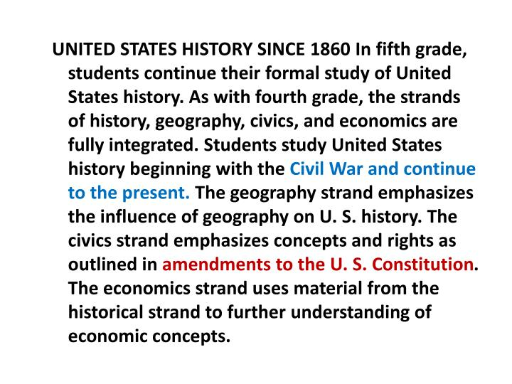 UNITED STATES HISTORY SINCE 1860 In fifth grade, students continue their formal study of United States history. As with fourth grade, the strands of history, geography, civics, and economics are fully integrated. Students study United States history beginning with the