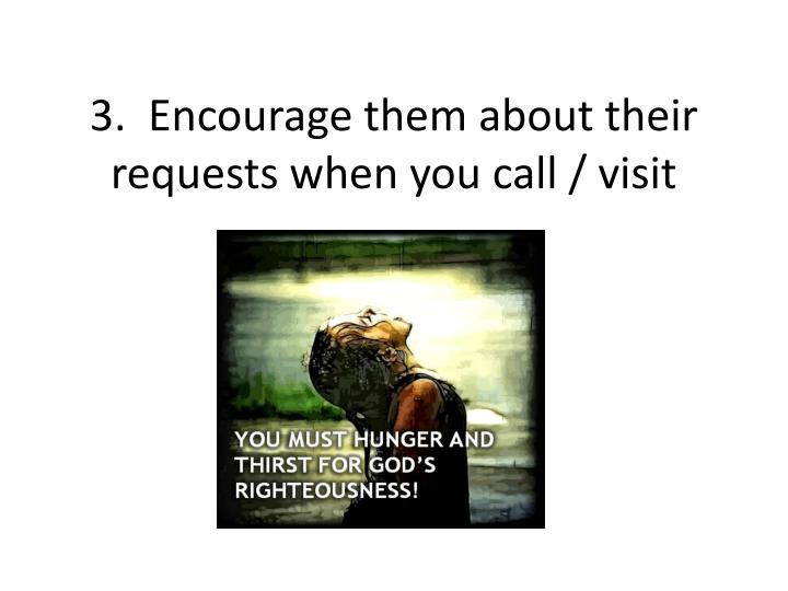 3.  Encourage them about their requests when you call / visit