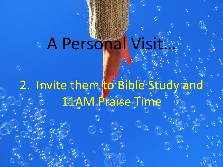 A personal visit 2 invite them to bible study and 11am praise time