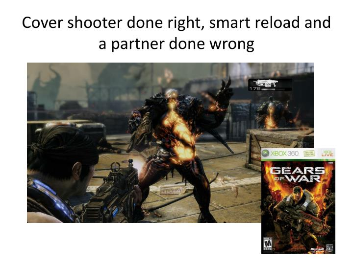 Cover shooter done right, smart reload and a partner done wrong