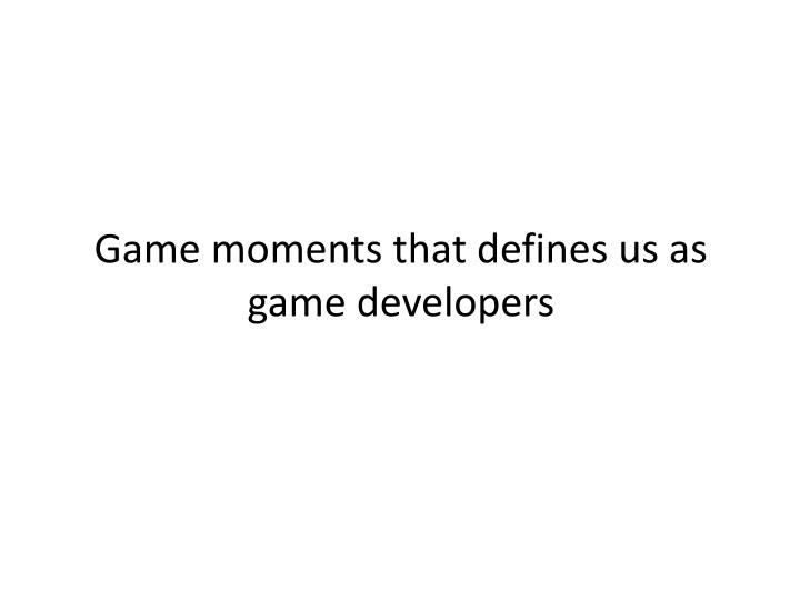 Game moments that defines us as game developers