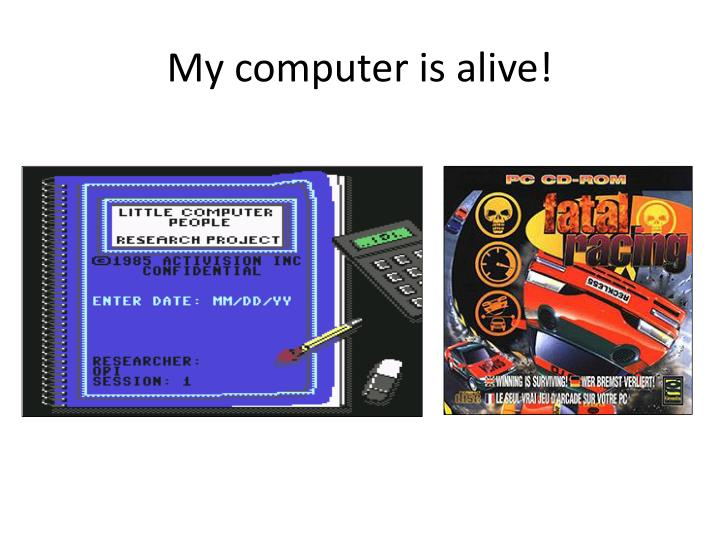 My computer is alive!