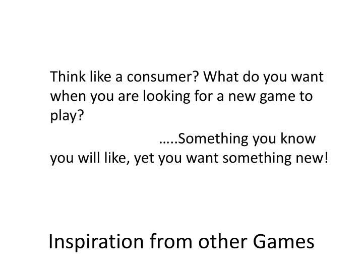 Think like a consumer? What do you want when you are looking for a new game to play?