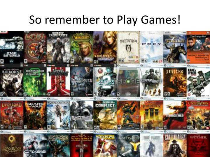 So remember to Play Games!