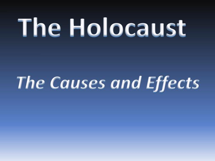 the causes and effects of holocaust Best answer: there are many causes to the holocaust you could start with very antisemitic views at the time were common and accepted in much of.