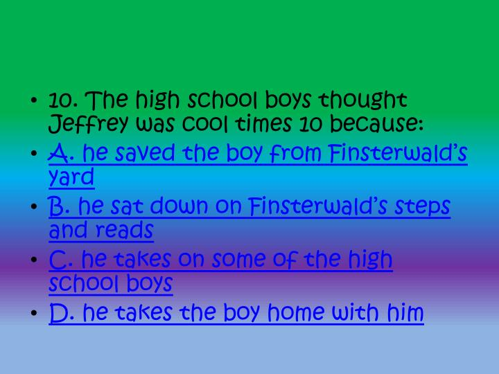 10. The high school boys thought Jeffrey was cool times 10 because:
