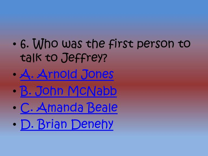6. Who was the first person to talk to Jeffrey?