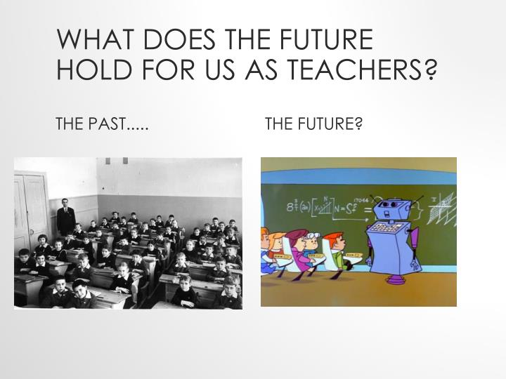 What does the future hold for us as teachers?