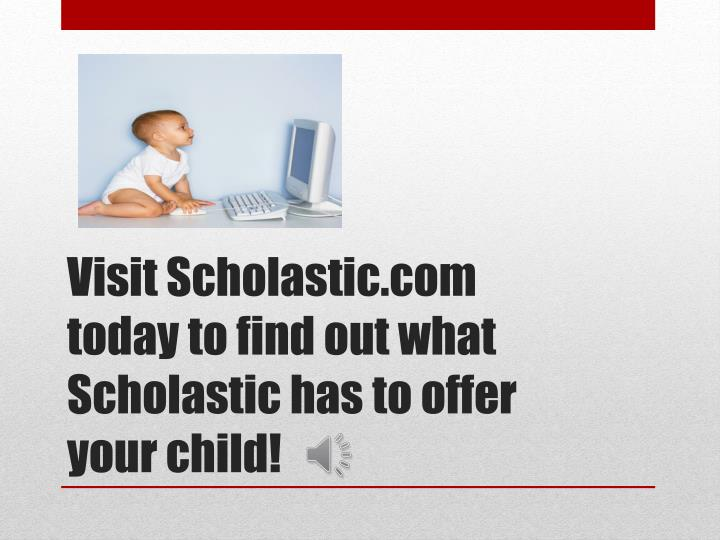 Visit Scholastic.com today to find out what Scholastic has to offer your child!