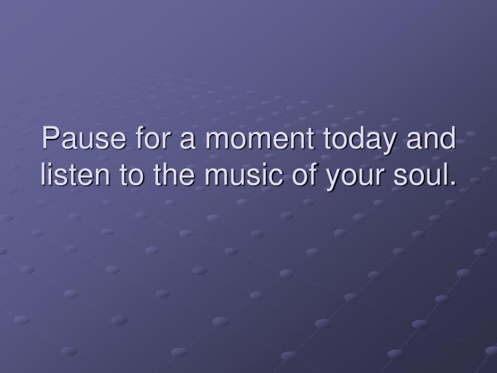 Pause for a moment today and listen to the music of your soul.