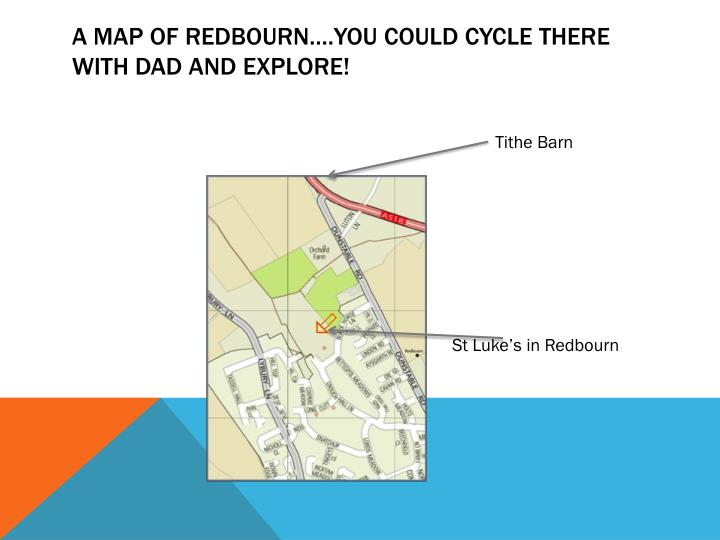A map of Redbourn….you could cycle there with Dad and explore!