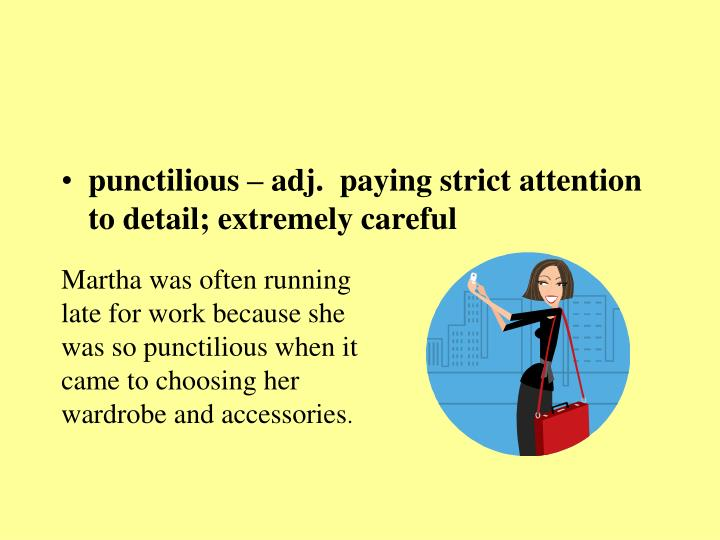 punctilious – adj.  paying strict attention to detail; extremely careful