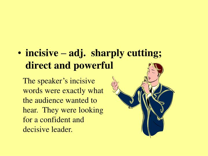 incisive – adj.  sharply cutting; direct and powerful