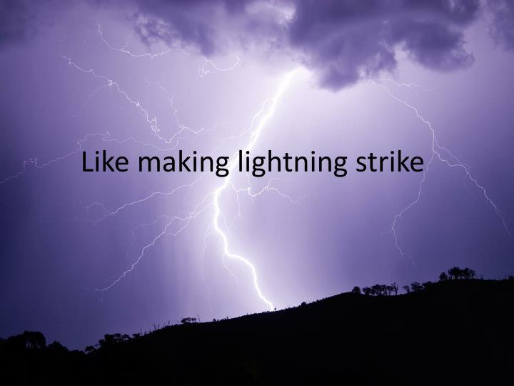 Like making lightning strike