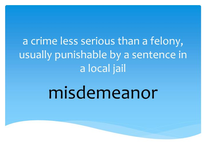 a crime less serious than a felony, usually punishable by a sentence in a local jail