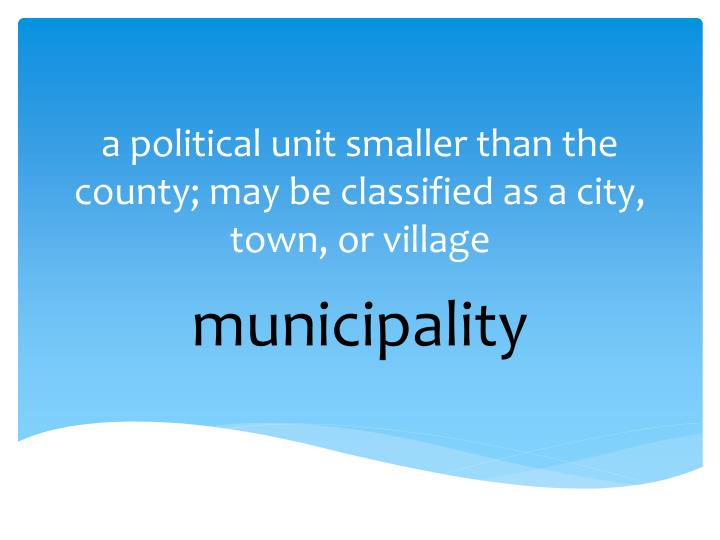 a political unit smaller than the county; may be classified as a city, town, or village