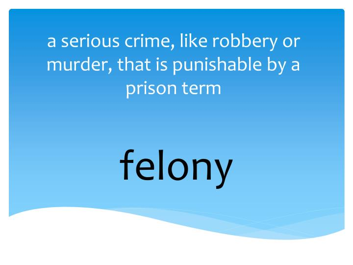 a serious crime, like robbery or murder, that is punishable by a prison term