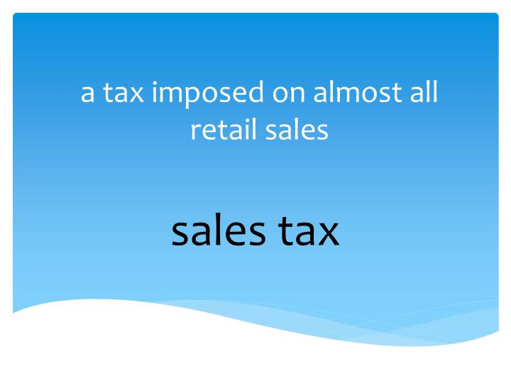 a tax imposed on almost all retail sales