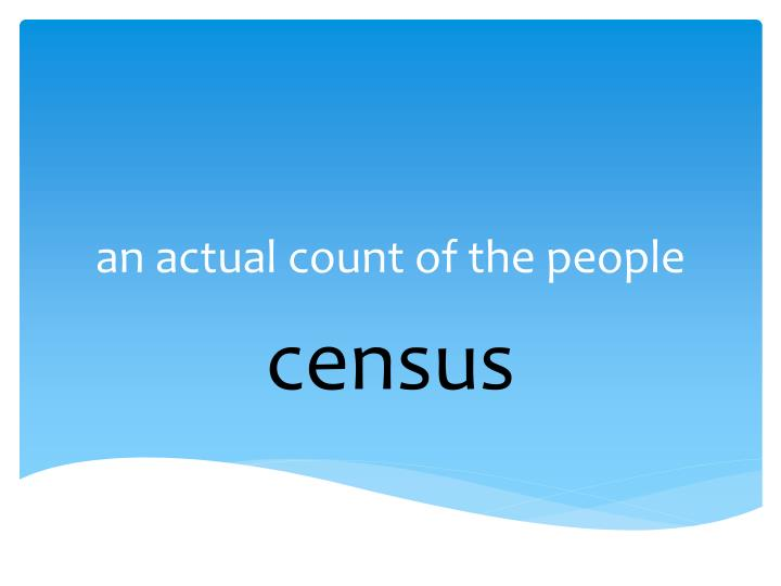 an actual count of the people
