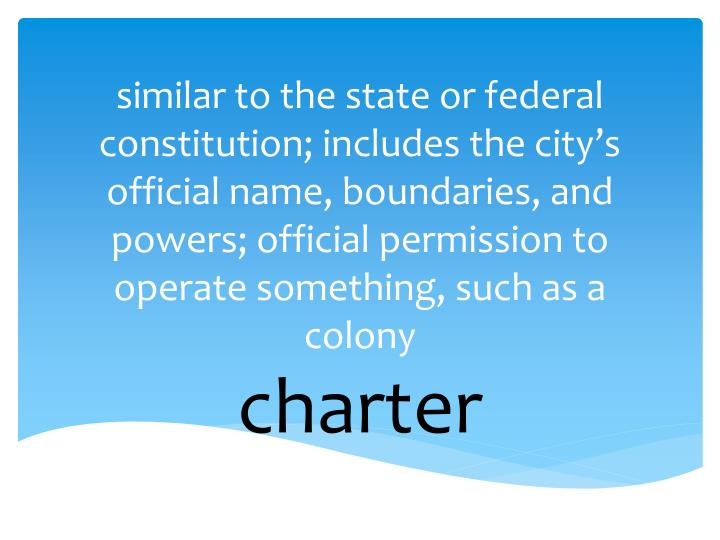 similar to the state or federal constitution; includes the city's official name, boundaries, and