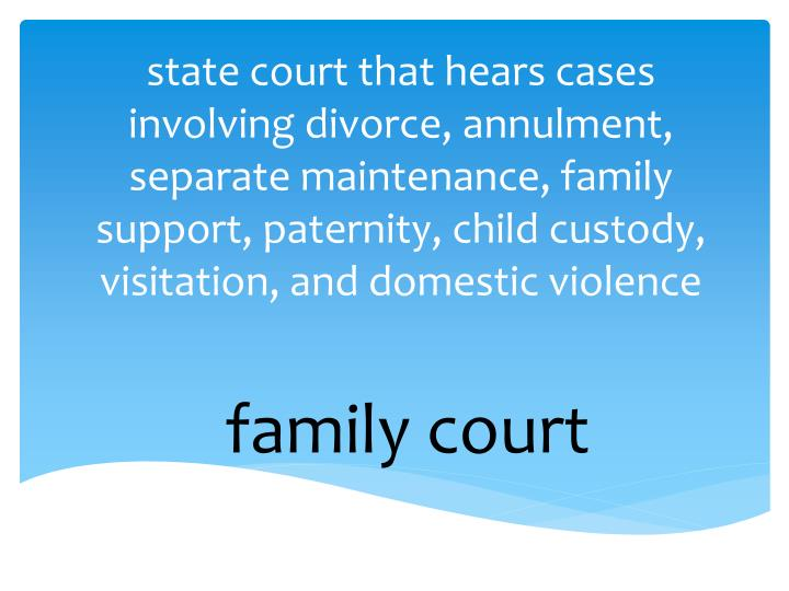 state court that hears cases involving divorce, annulment, separate maintenance, family