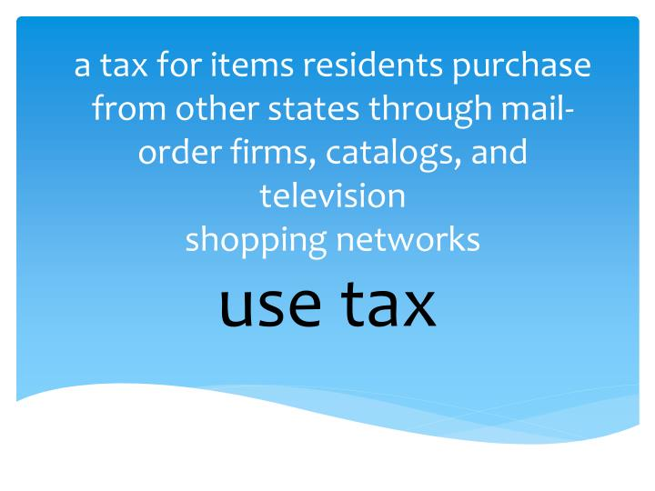a tax for items residents purchase from other states through mail-order firms, catalogs, and television