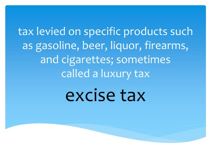 tax levied on specific products such as gasoline, beer, liquor, firearms, and cigarettes; sometimes