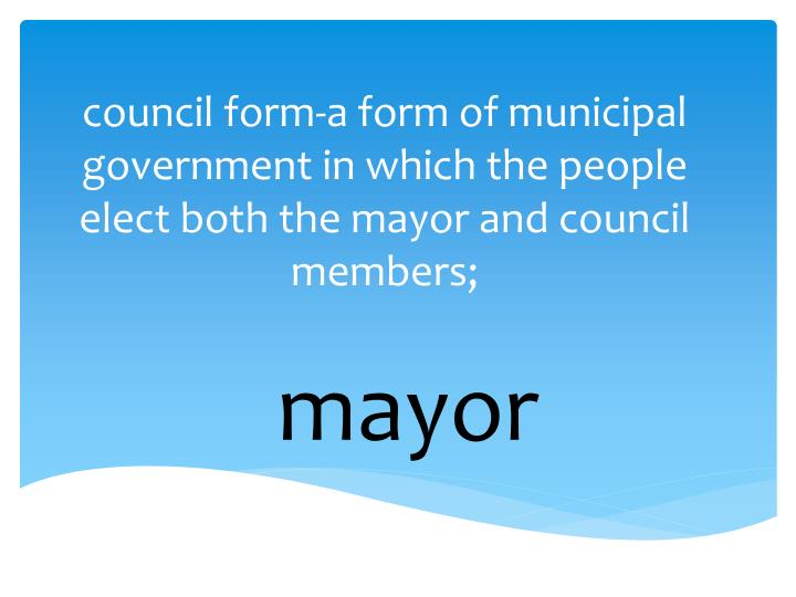 council form-a form of municipal government in which the people elect both the mayor and council