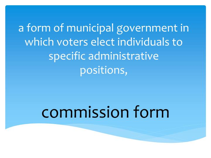a form of municipal government in which voters elect individuals to specific administrative