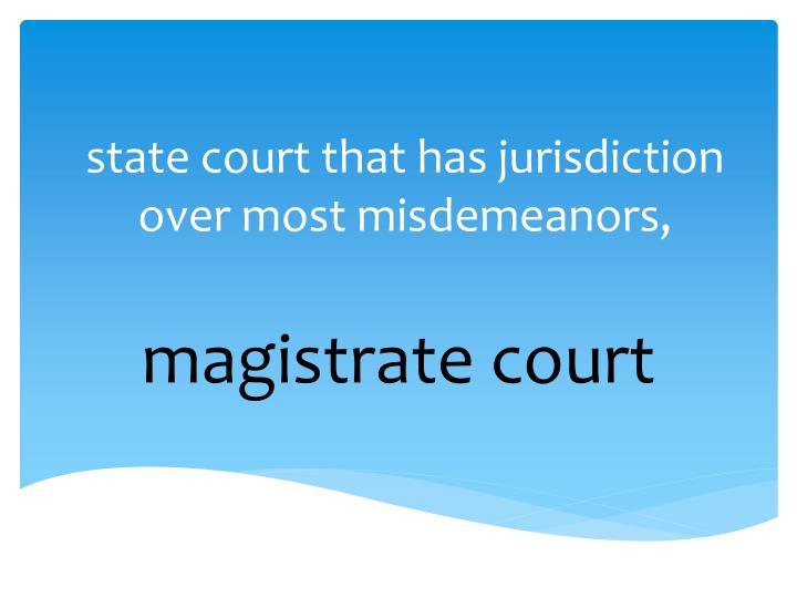 state court that has jurisdiction over most misdemeanors,