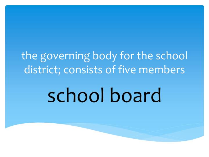 the governing body for the school district; consists of five members