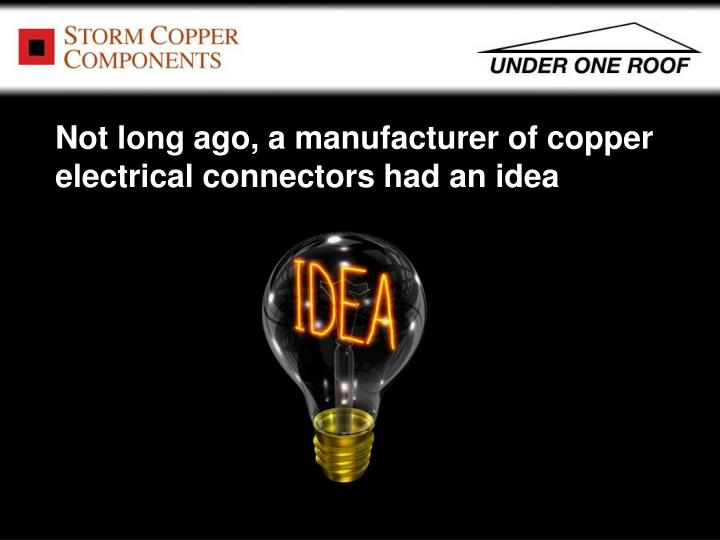 Not long ago, a manufacturer of copper electrical connectors had an idea