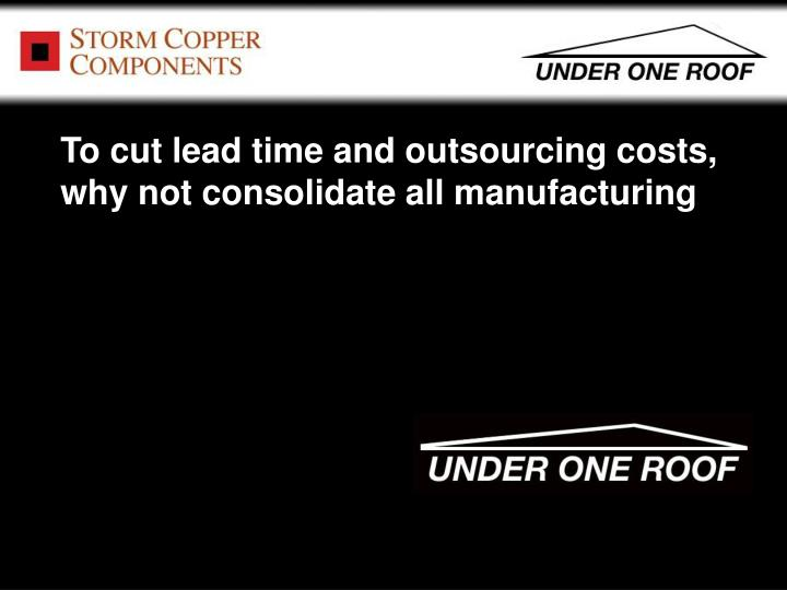 To cut lead time and outsourcing costs, why not consolidate all manufacturing